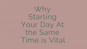 Why Starting Your Day At the Same Time is Vital