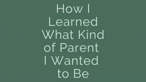 How I learned what kind of parent I wanted to be
